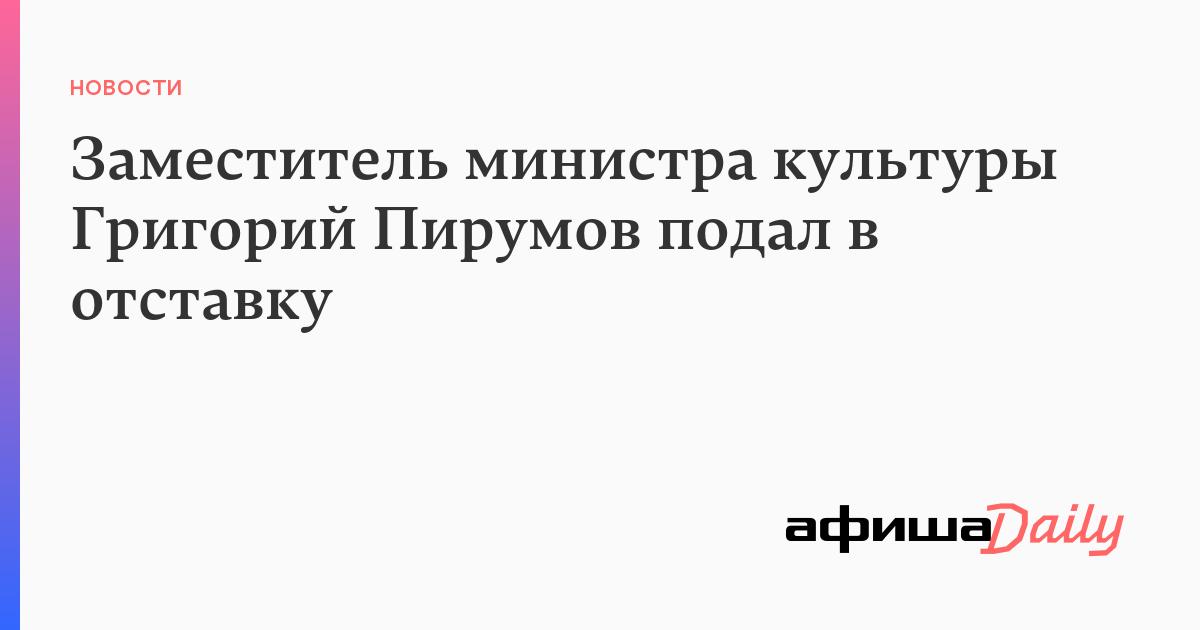 Заместитель министра культуры Григорий Пирумов подал в отставку - Афиша Daily