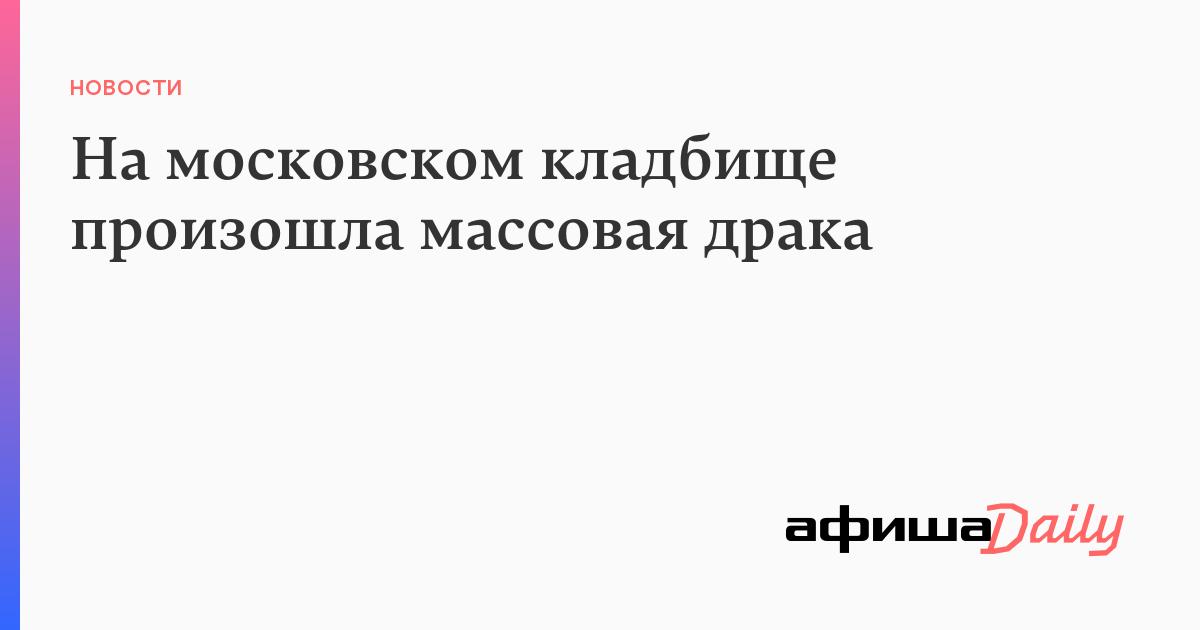 На московском кладбище произошла массовая драка - Афиша Daily