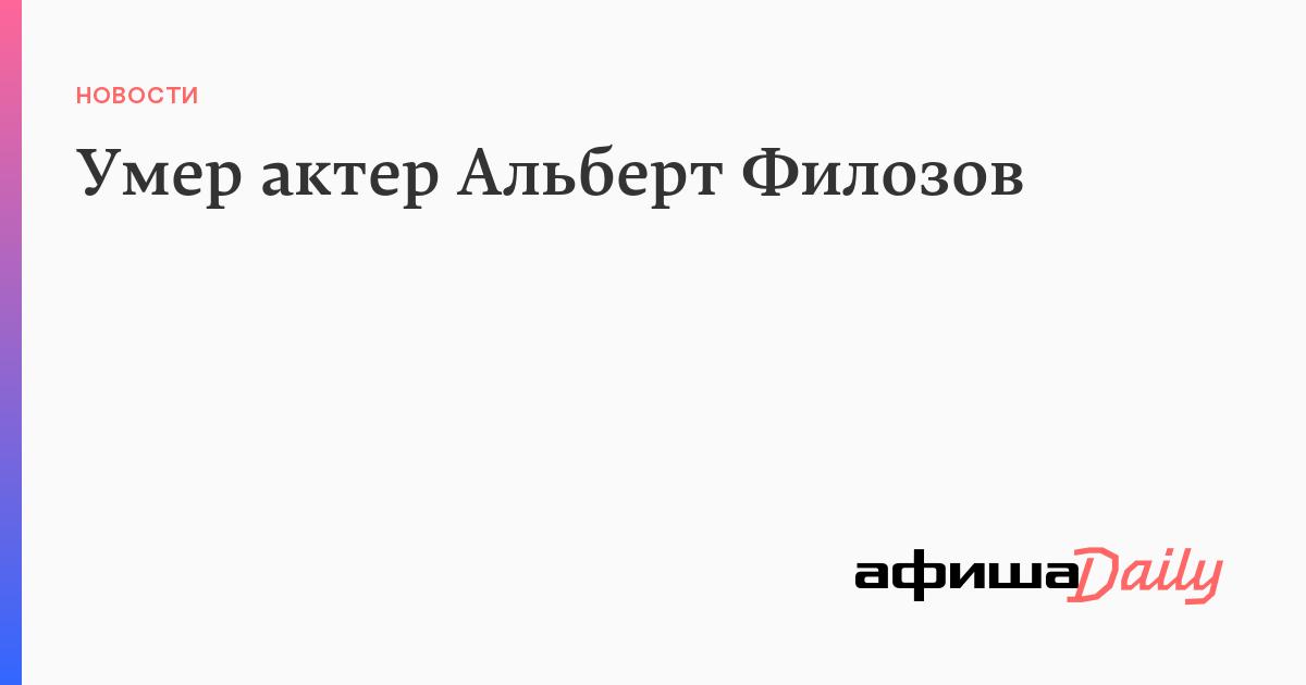 Умер актер Альберт Филозов - Афиша Daily