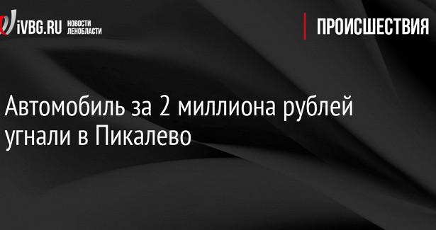 Автомобиль за2миллиона рублей угнали вПикалево